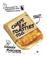 Chefs Eat Toasties Too A pro's guide to reinventing your sandwich game by Darren Purchese