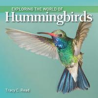 Exploring the World of Hummingbirds by Tracy C. Read