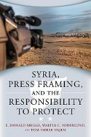 Syria, Press Framing & the Responsibility to Protect by E. Donald Briggs, Walter C. Soderlund, Tom Pierre Najem