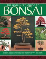 The beginner's guide to Bonsai How to Create and Maintain Beautiful Miniature Trees and Shrubs, Shown in More Than 230 Step-by-step Photographs by Ken Norman