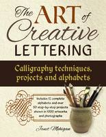 The Art of Creative Lettering: Calligraphy Techniques, Projects and Alphabets Includes 12 Complete Alphabets and Over 50 Step-by-Step Projects Shown in 1000 Artworks and Photographs by Janet Mehigan