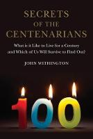 Secrets of the Centenarians What is it Like to Live for a Century and Which of Us Will Survive to Find Out? by John Withington