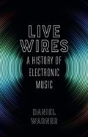 Live Wires A History of Electronic Music by