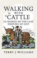 Walking With Cattle In Search of the Last Drovers of Uist by Terry J. Williams