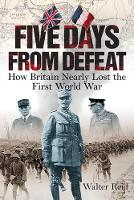 Five Days From Defeat How Britain Nearly Lost the First World War by Walter Reid
