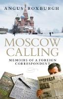 Moscow Calling Memoirs of a Foreign Correspondent by Angus Roxburgh