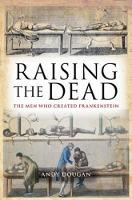 Raising the Dead The Men Who Created Frankenstein by Andy Dougan