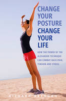 Change Your Posture, Change Your Life How the Power of the Alexander Technique Can Combat Back Pain, Tension and Stress by Richard Brennan