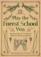 Play the Forest School Way Woodland Games and Crafts for Adventurous Kids by Peter Houghton, Jane Worroll