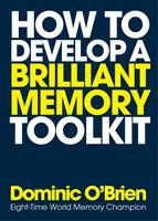 How to Develop a Brilliant Memory Toolkit Tips, Tricks and Techniques to Boost Your Memory Power by Dominic O'Brien