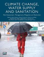 Climate Change, Water Supply and Sanitation Risk Assessment, Management, Mitigation and Reduction by Adriana Hulsmann