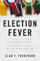 Election Fever Groundbreaking electoral contests in Northern Ireland by Alan Parkinson