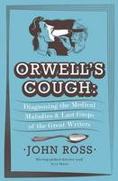 Cover for Orwell's Cough Diagnosing the Medical Maladies and Last Gasps of the Great Writers by John Ross
