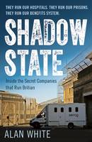 Shadow State Inside the Secret Companies that Run Britain by Alan White
