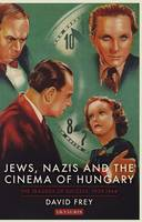 Jews, Nazis and the Cinema of Hungary The Tragedy of Success, 1929-44 by David Frey