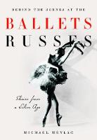 Behind the Scenes at the Ballets Russes Stories from a Golden Age by Michael Meylac, Ismene Brown, John Neumeier