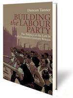 Building the Labour Party The Politics of the Left in Early Twentieth Century Britain by Duncan Tanner