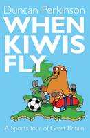 When Kiwi's Fly A Sports Tour of Great Britain by Duncan Perkinson