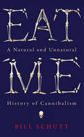 Eat Me A Natural and Unnatural History of Cannibalism by Bill Schutt