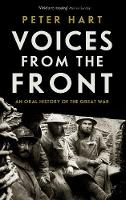 Voices from the Front An Oral History of the Great War by Peter Hart