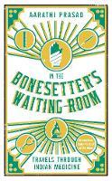 In the Bonesetter's Waiting Room Travels Through Indian Medicine by Aarathi Prasad