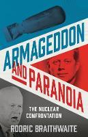 Armageddon and Paranoia The Nuclear Confrontation by Sir Rodric Braithwaite