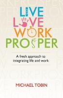 Live. Love. Work. Prosper A fresh approach to integrating life and work by Michael Tobin