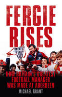 Cover for Fergie Rises How Britain's Greatest Football Manager Was Made at Aberdeen by Michael Grant