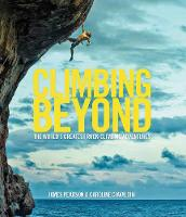 Climbing Beyond The world's greatest rock climbing adventures by James Pearson, Caroline Ciavaldini
