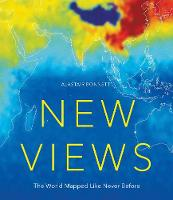 New Views: The World Mapped Like Never Before 50 maps of our physical, cultural and political world by Alastair Bonnett