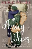 Army Wives From Crimea to Afghanistan: the Real Lives of the Women Behind the Men in Uniform by Midge Gillies