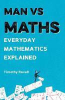 Man vs Maths Everyday mathematics explained by Timothy Revell