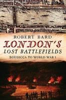 London's Lost Battlefields by Robert Bard