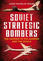 Soviet Strategic Bombers The Hammer in the Hammer and the Sickle by Jason Nicholas Moore