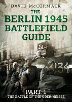 The Berlin 1945 Battlefield Guide Part 1 the Battle of the Oder-Neisse by David McCormack