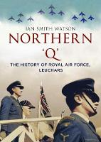 Northern 'Q' The History of Royal Air Force, Leuchars by Ian Smith Watson