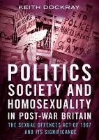 Politics, Society and Homosexuality in Post-War Britain The Sexual Offences Act of 1967 and its Significance by Keith Dockray
