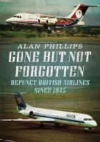 Gone but Not Forgotten Defunct British Airlines Since 1945 by A. Phillips