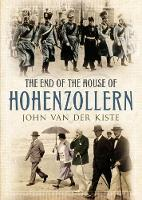 The End of the House of Hohenzollern by John van der Kiste