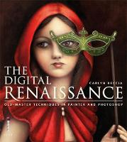 The Digital Renaissance Old-Master Techniques in Painter and Photoshop by Carlyn Beccia