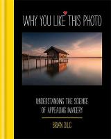Why You Like This Photo The science of perception, and how we understand photographs by Brian Dilg