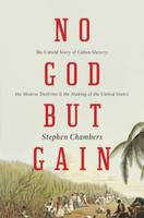 No God but Gain The Untold Story of Cuban Slavery, the Monroe Doctrine, and the Making of the United States by Stephen Chambers
