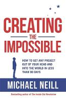 Creating the Impossible How to Get Any Project Out of Your Head and into the World in Less Than 90 Days by Michael Neill