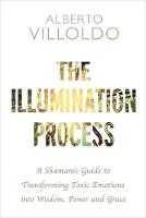 The Illumination Process A Shamanic Guide to Transforming Toxic Emotions into Wisdom, Power and Grace by Alberto Villoldo