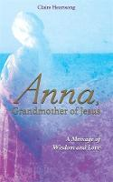 Anna, Grandmother of Jesus A Message of Wisdom and Love by Claire Heartsong