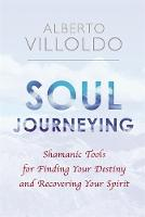 Soul Journeying Shamanic Tools for Finding Your Destiny and Recovering Your Spirit by Alberto Villoldo