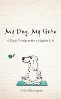 My Dog, My Guru A Dog's Principles for a Happier Life by Gilles Moutounet