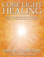 Core Light Healing My Personal Journey and Advanced Healing Concepts for Creating the Life You Long to Live by Barbara Ann Brennan