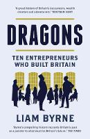 Dragons Ten Entrepreneurs Who Built Britain by Liam Byrne