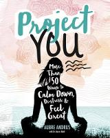 Project You More than 50 Ways to Calm Down, De-Stress, and Feel Great by Aubre Andrus, Karen Bluth